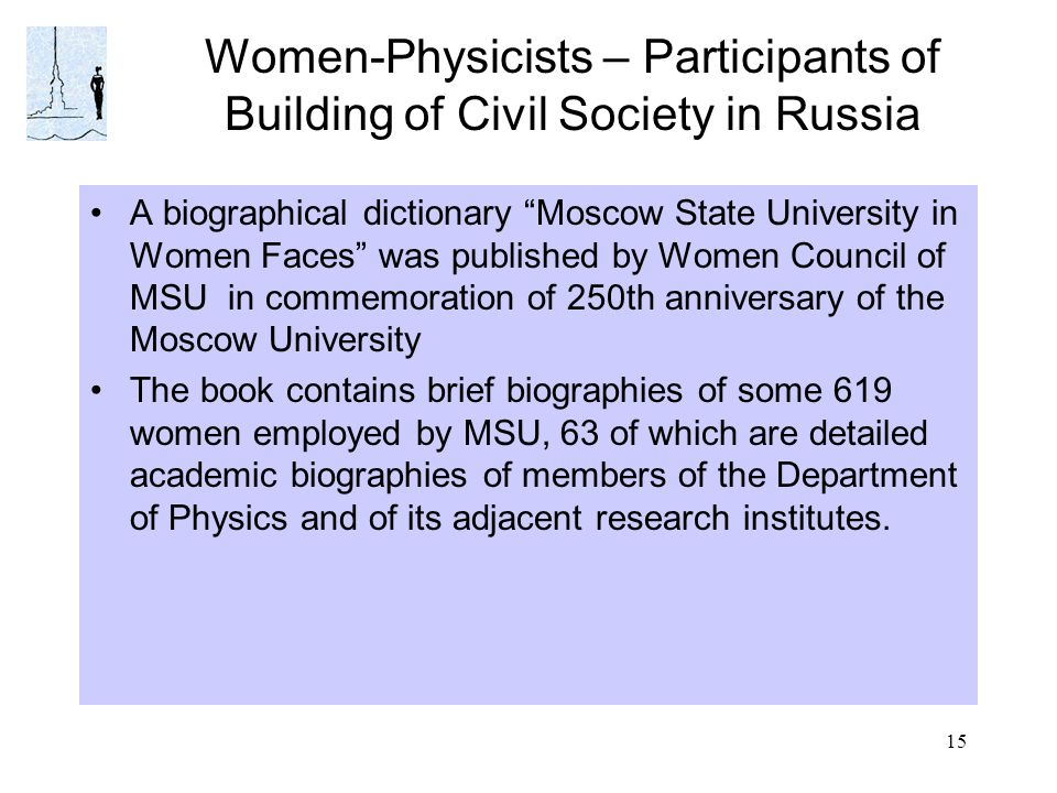 15 Women-Physicists – Participants of Building of Civil Society in Russia A biographical dictionary Moscow State University in Women Faces was published by Women Council of MSU in commemoration of 250th anniversary of the Moscow University The book contains brief biographies of some 619 women employed by MSU, 63 of which are detailed academic biographies of members of the Department of Physics and of its adjacent research institutes.