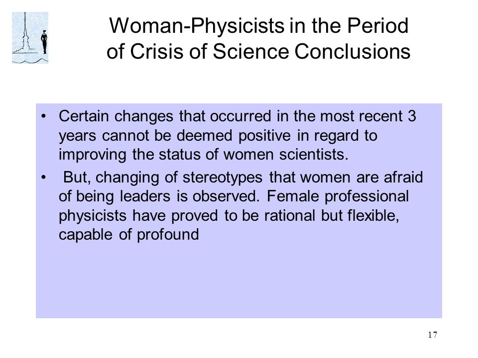 17 Woman-Physicists in the Period of Crisis of Science Conclusions Certain changes that occurred in the most recent 3 years cannot be deemed positive in regard to improving the status of women scientists.
