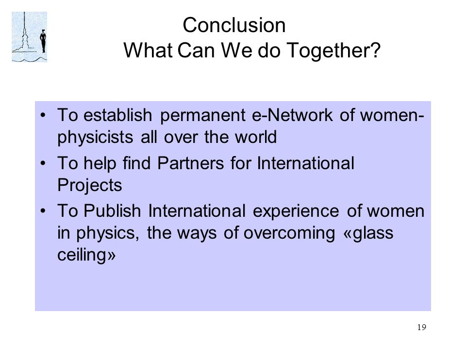 19 Conclusion What Can We do Together? To establish permanent e-Network of women- physicists all over the world To help find Partners for Internationa