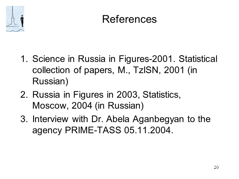 20 References 1.Science in Russia in Figures-2001. Statistical collection of papers, M., TzISN, 2001 (in Russian) 2.Russia in Figures in 2003, Statist