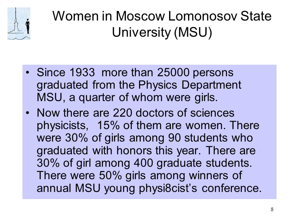 8 Women in Moscow Lomonosov State University (MSU) Since 1933 more than 25000 persons graduated from the Physics Department MSU, a quarter of whom were girls.