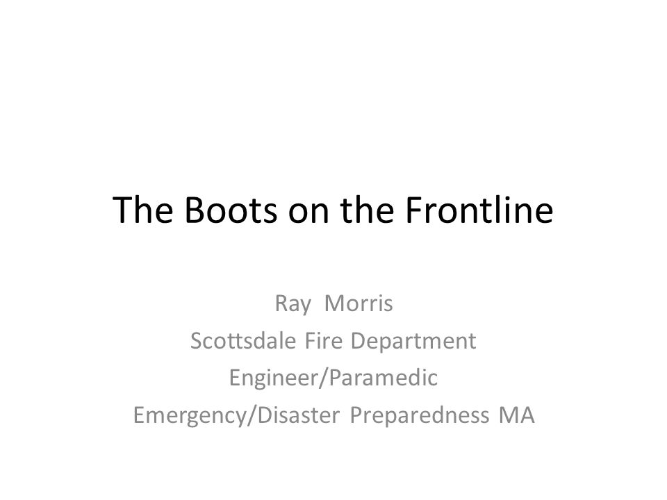 The Boots on the Frontline Ray Morris Scottsdale Fire Department Engineer/Paramedic Emergency/Disaster Preparedness MA