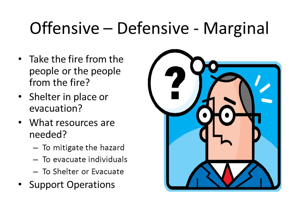 Offensive – Defensive - Marginal Take the fire from the people or the people from the fire? Shelter in place or evacuation? What resources are needed?