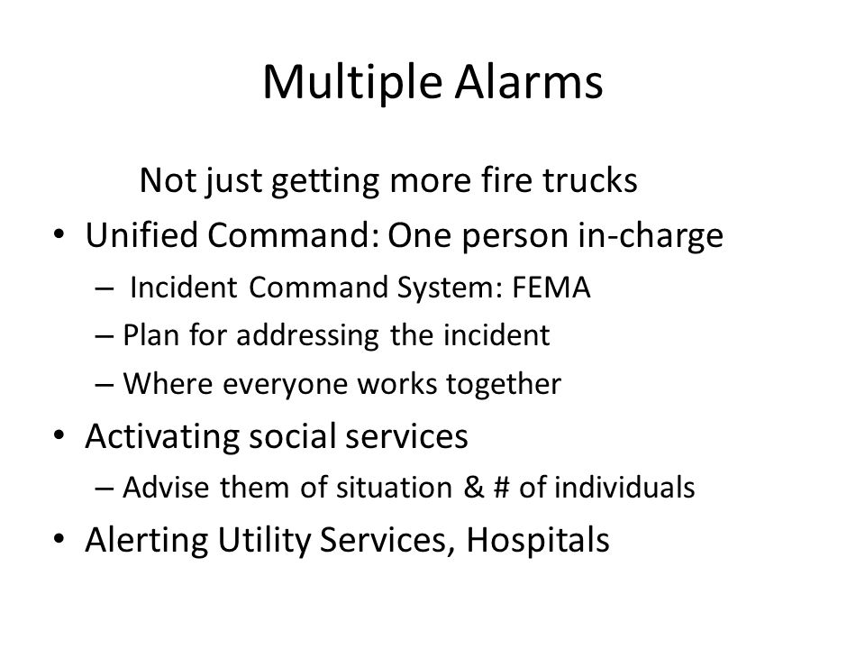 Multiple Alarms Not just getting more fire trucks Unified Command: One person in-charge – Incident Command System: FEMA – Plan for addressing the inci