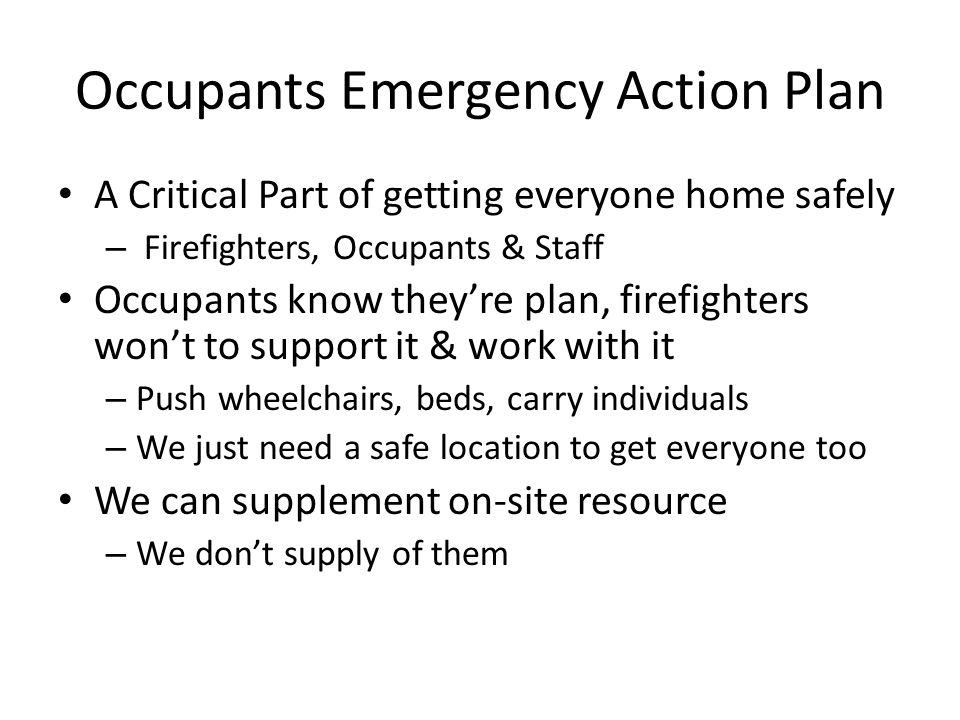 Occupants Emergency Action Plan A Critical Part of getting everyone home safely – Firefighters, Occupants & Staff Occupants know they're plan, firefig