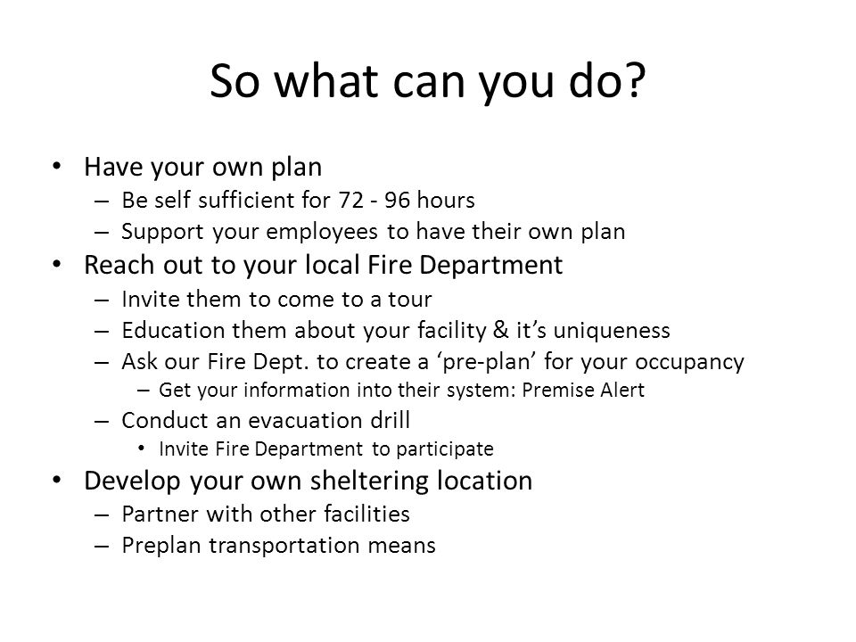 So what can you do? Have your own plan – Be self sufficient for 72 - 96 hours – Support your employees to have their own plan Reach out to your local