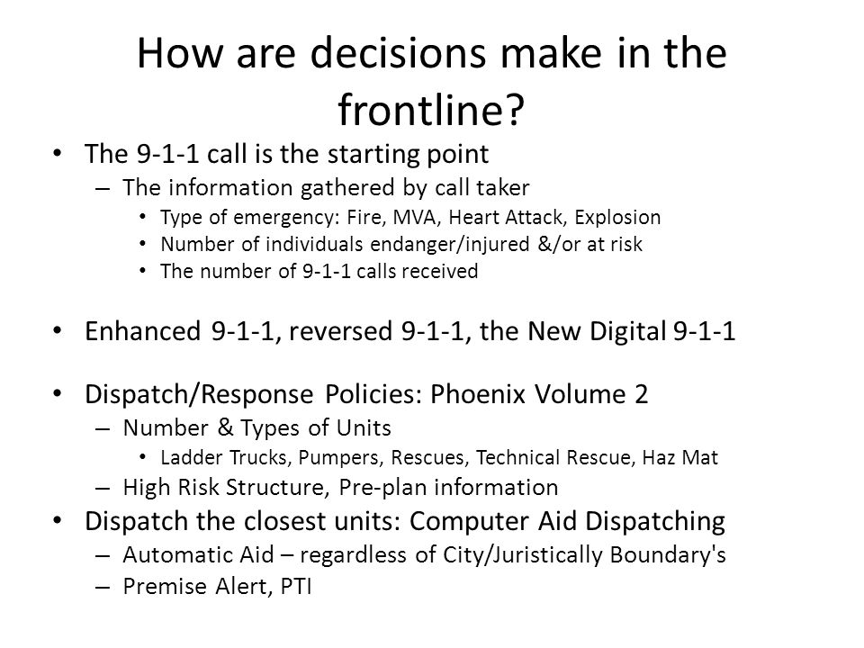 How are decisions make in the frontline? The 9-1-1 call is the starting point – The information gathered by call taker Type of emergency: Fire, MVA, H