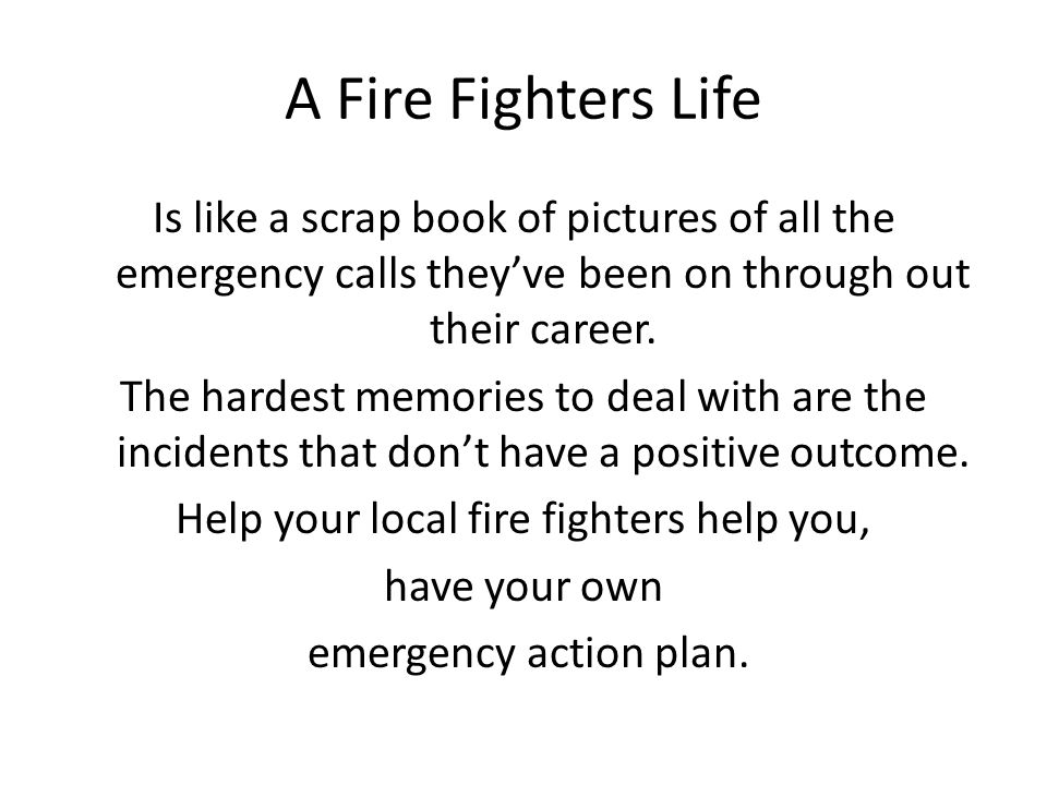 A Fire Fighters Life Is like a scrap book of pictures of all the emergency calls they've been on through out their career. The hardest memories to dea