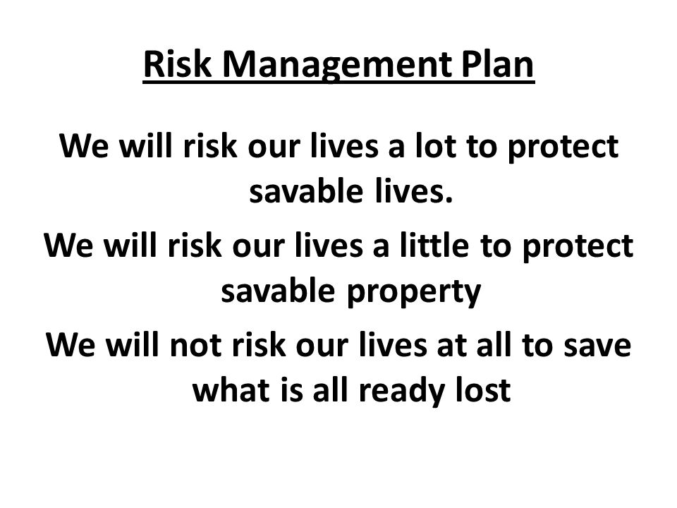 Risk Management Plan We will risk our lives a lot to protect savable lives. We will risk our lives a little to protect savable property We will not ri