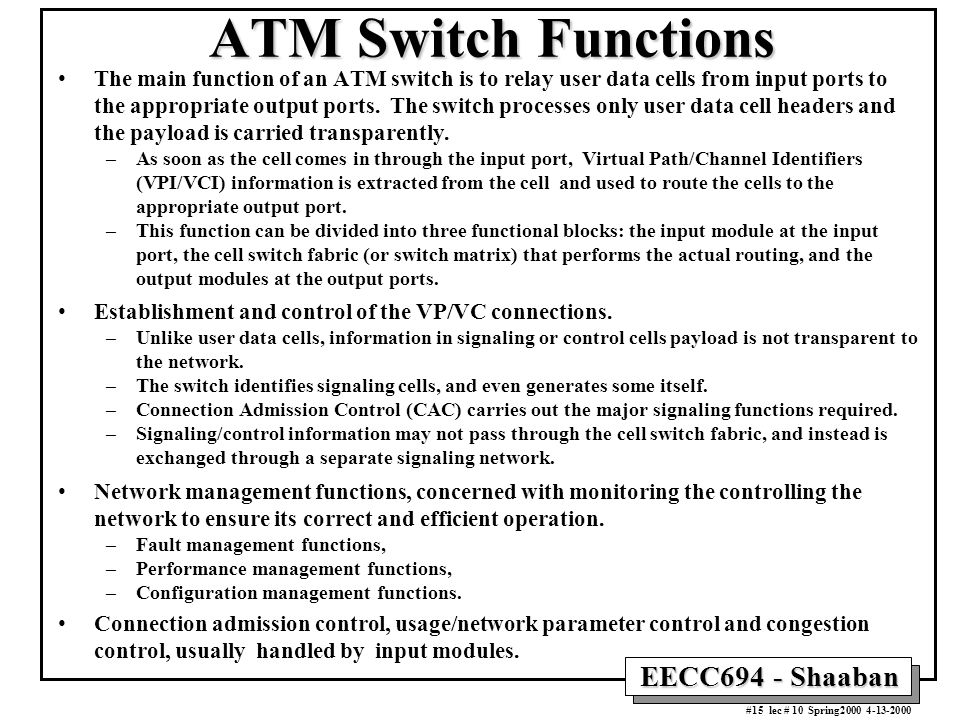 EECC694 - Shaaban #15 lec # 10 Spring2000 4-13-2000 ATM Switch Functions The main function of an ATM switch is to relay user data cells from input por