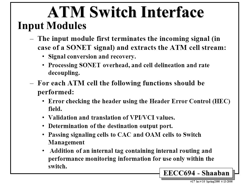 EECC694 - Shaaban #17 lec # 10 Spring2000 4-13-2000 ATM Switch Interface Input Modules –The input module first terminates the incoming signal (in case of a SONET signal) and extracts the ATM cell stream: Signal conversion and recovery.