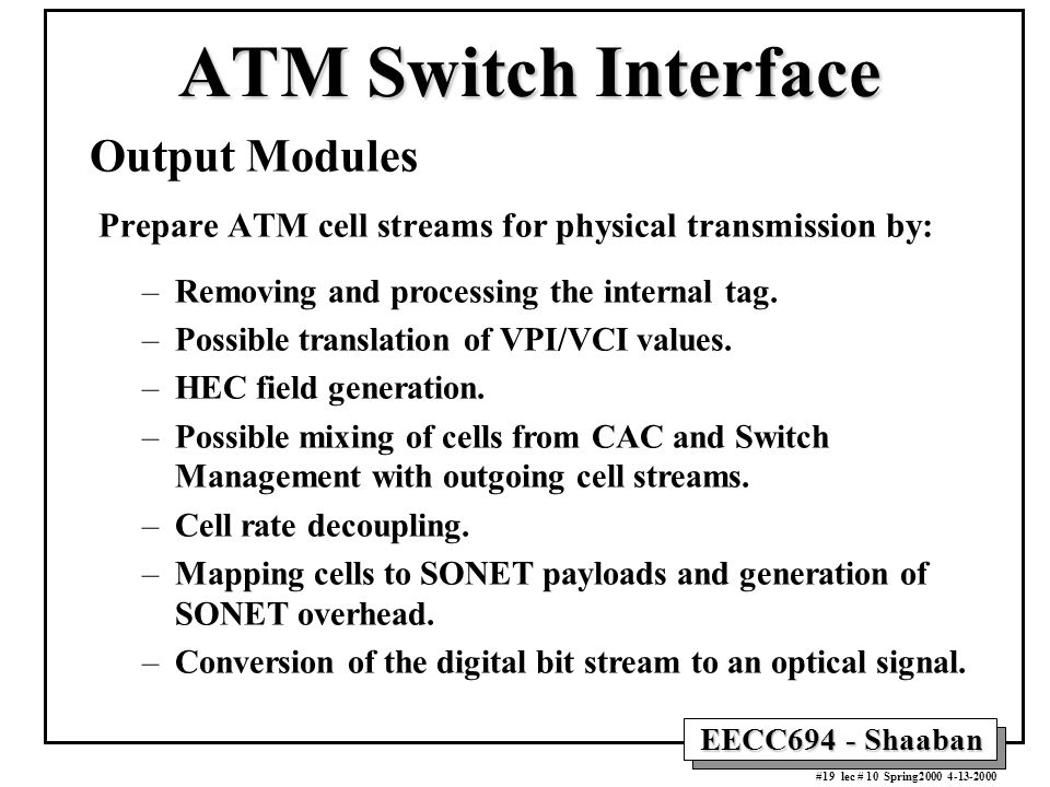 EECC694 - Shaaban #19 lec # 10 Spring2000 4-13-2000 Output Modules Prepare ATM cell streams for physical transmission by: –Removing and processing the internal tag.
