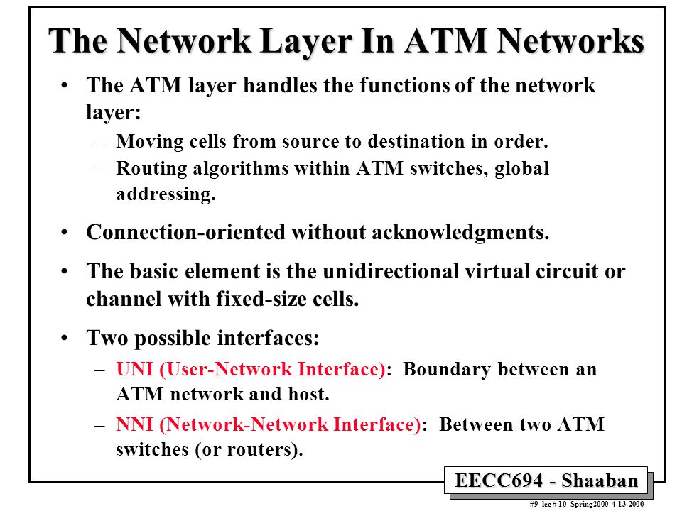 EECC694 - Shaaban #9 lec # 10 Spring2000 4-13-2000 The Network Layer In ATM Networks The ATM layer handles the functions of the network layer: –Moving cells from source to destination in order.