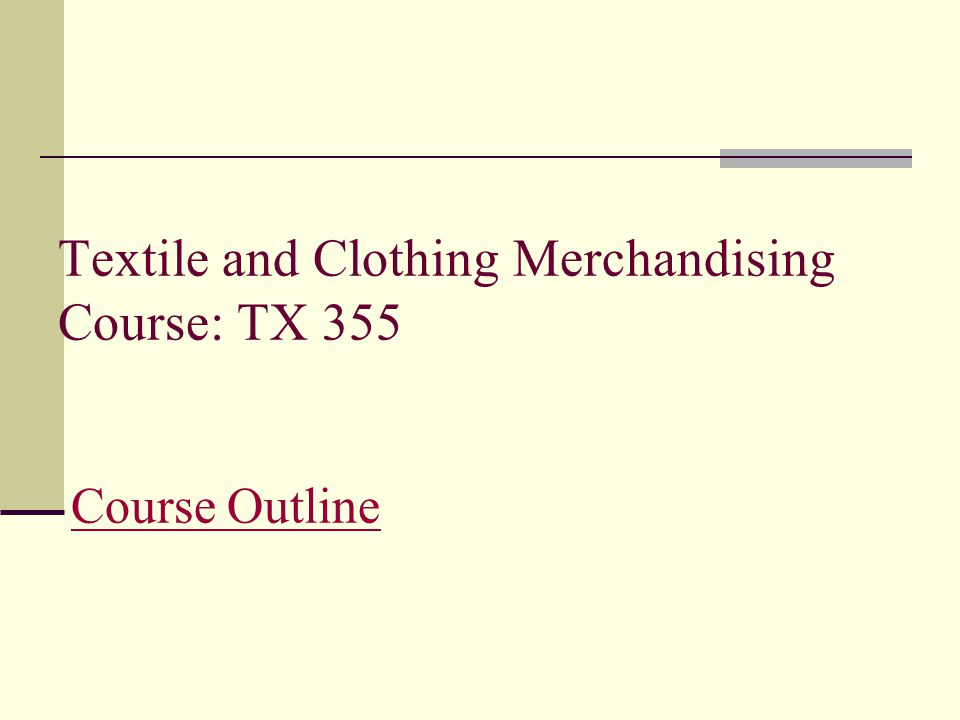 Textile and Clothing Merchandising Course: TX 355 Course OutlineCourse Outline