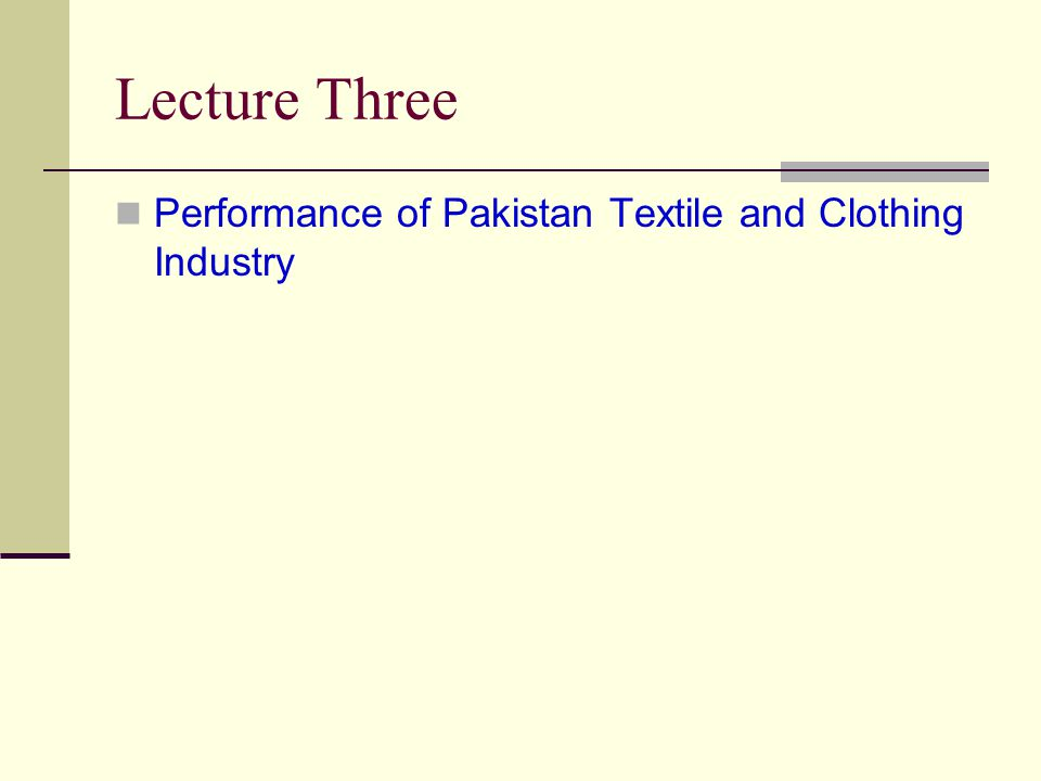 Lecture Three Performance of Pakistan Textile and Clothing Industry