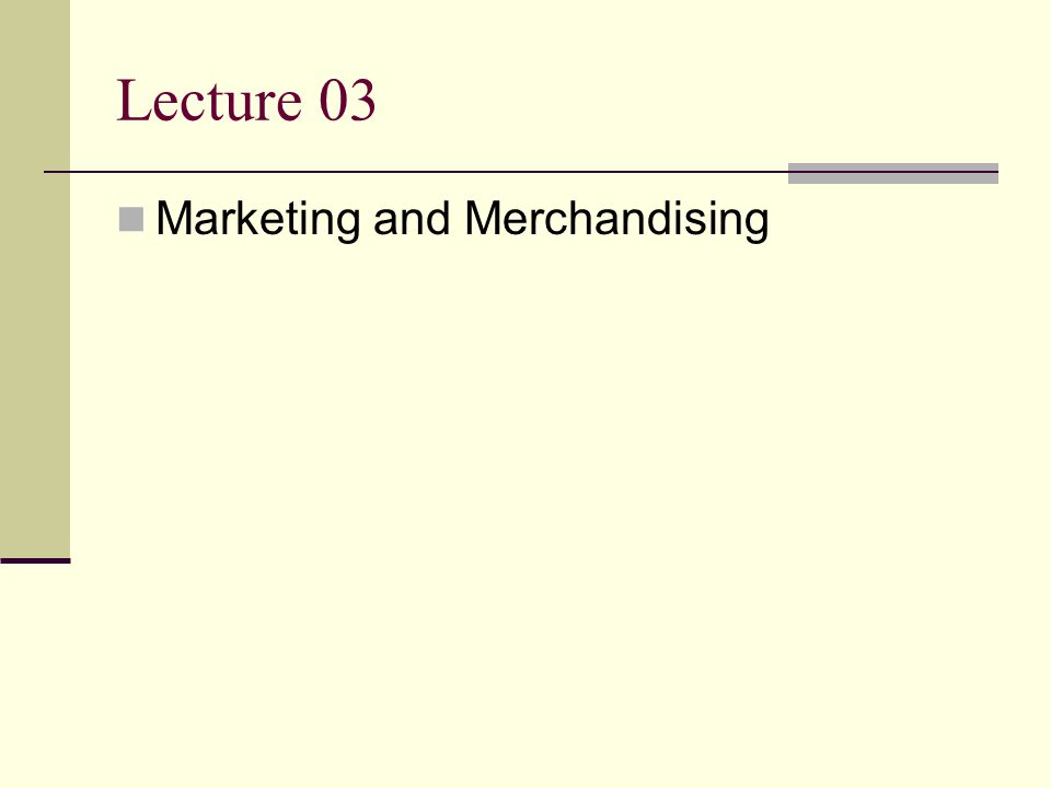 Lecture 03 Marketing and Merchandising