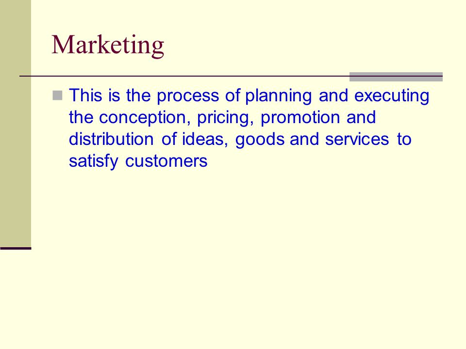 Marketing This is the process of planning and executing the conception, pricing, promotion and distribution of ideas, goods and services to satisfy customers