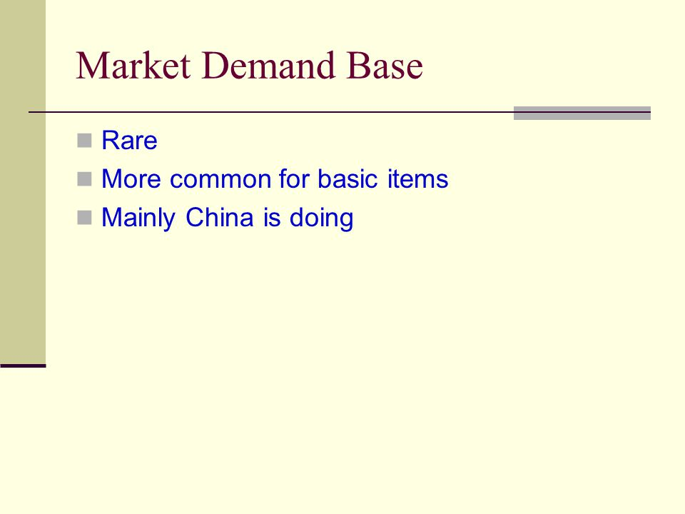 Market Demand Base Rare More common for basic items Mainly China is doing