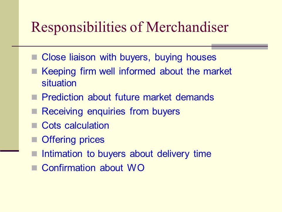 Responsibilities of Merchandiser Close liaison with buyers, buying houses Keeping firm well informed about the market situation Prediction about future market demands Receiving enquiries from buyers Cots calculation Offering prices Intimation to buyers about delivery time Confirmation about WO