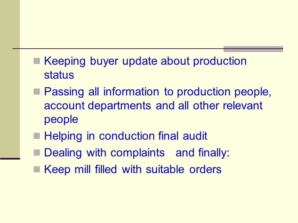 Keeping buyer update about production status Passing all information to production people, account departments and all other relevant people Helping in conduction final audit Dealing with complaints and finally: Keep mill filled with suitable orders