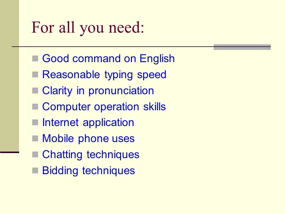 For all you need: Good command on English Reasonable typing speed Clarity in pronunciation Computer operation skills Internet application Mobile phone uses Chatting techniques Bidding techniques