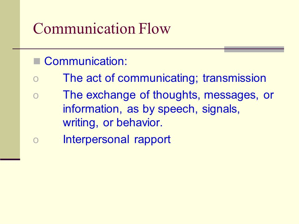 Communication Flow Communication: o The act of communicating; transmission o The exchange of thoughts, messages, or information, as by speech, signals, writing, or behavior.