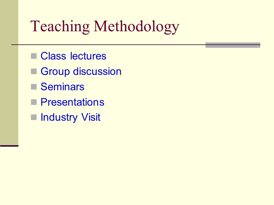 Teaching Methodology Class lectures Group discussion Seminars Presentations Industry Visit