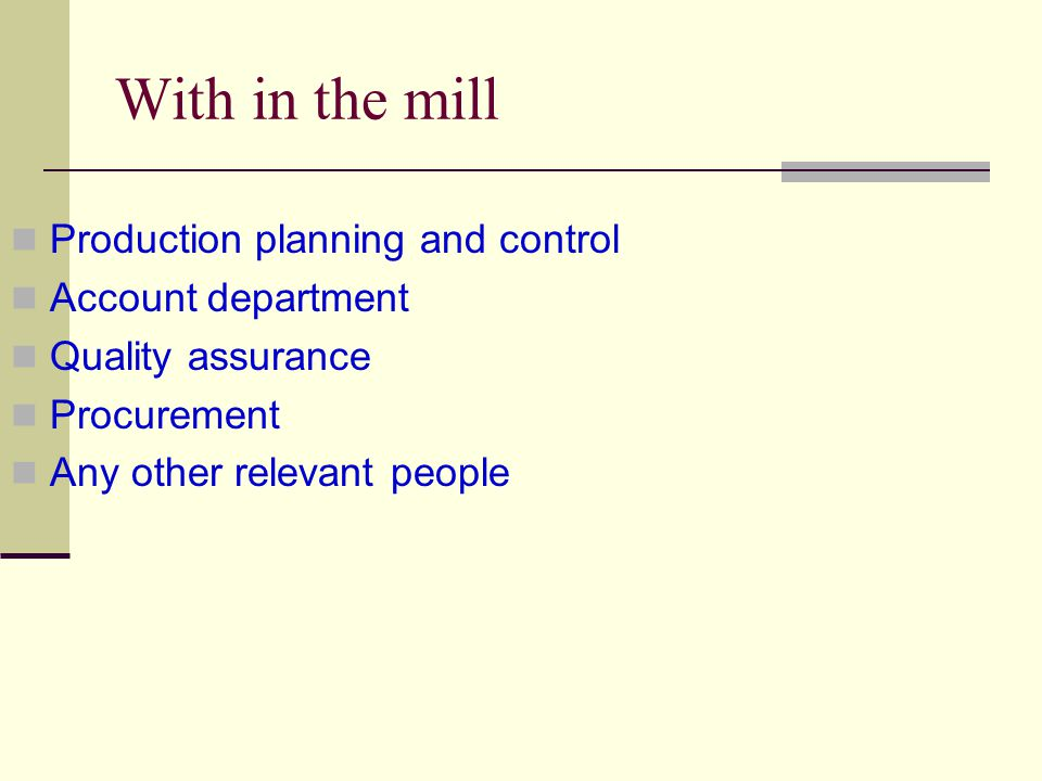 With in the mill Production planning and control Account department Quality assurance Procurement Any other relevant people