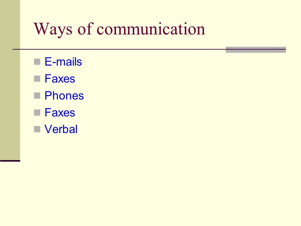 Ways of communication E-mails Faxes Phones Faxes Verbal