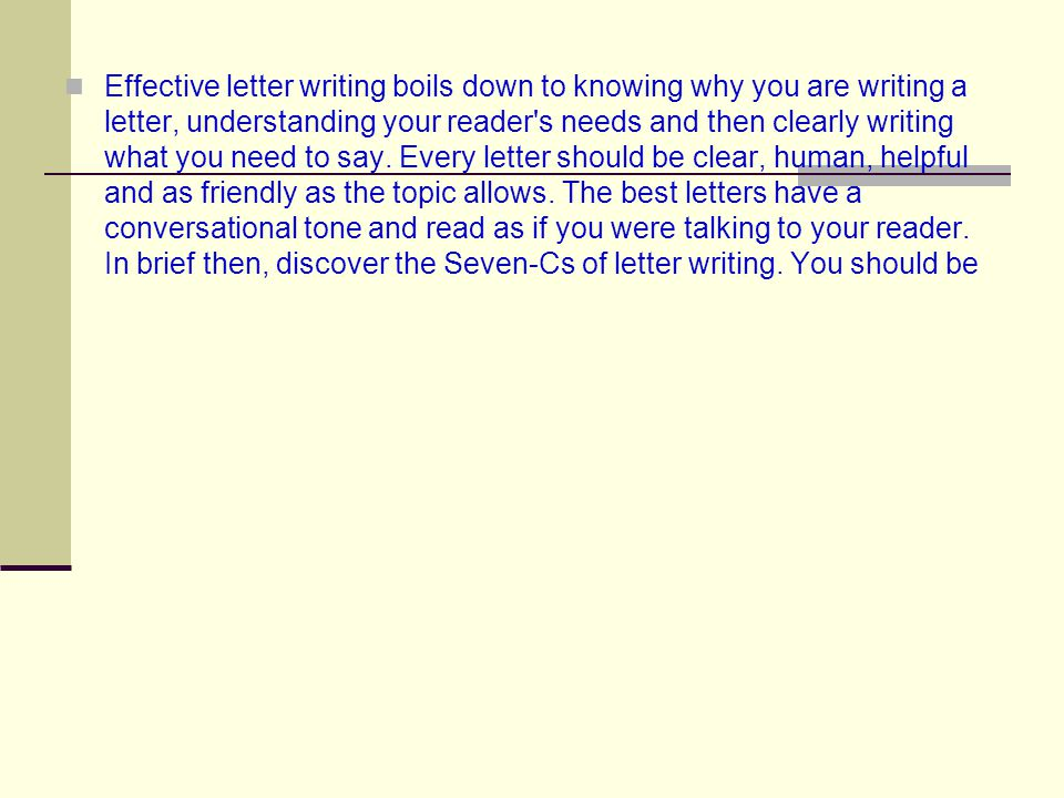 Effective letter writing boils down to knowing why you are writing a letter, understanding your reader s needs and then clearly writing what you need to say.