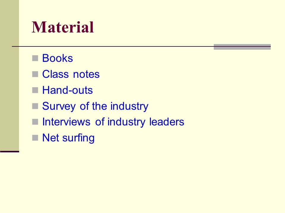 Material Books Class notes Hand-outs Survey of the industry Interviews of industry leaders Net surfing
