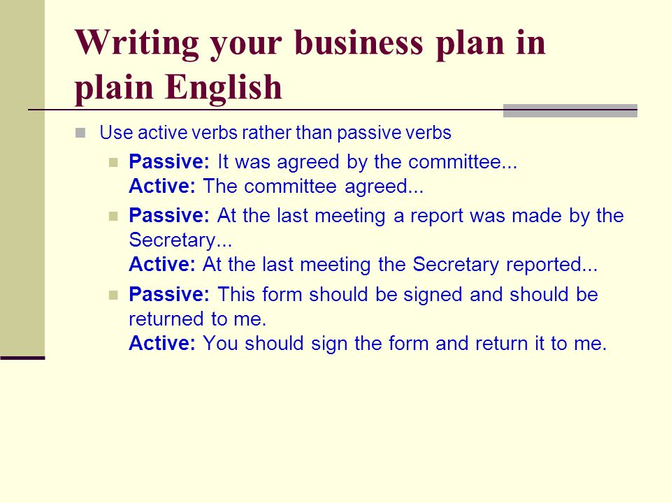 Writing your business plan in plain English Use active verbs rather than passive verbs Passive: It was agreed by the committee...