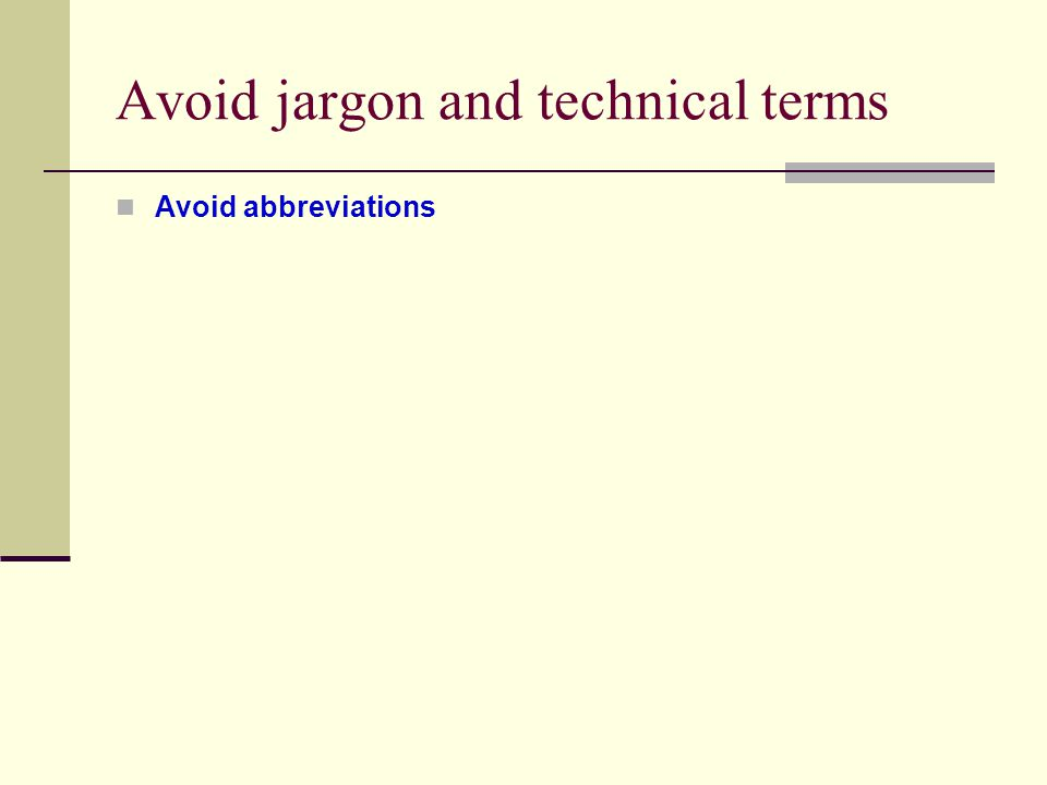 Avoid jargon and technical terms Avoid abbreviations