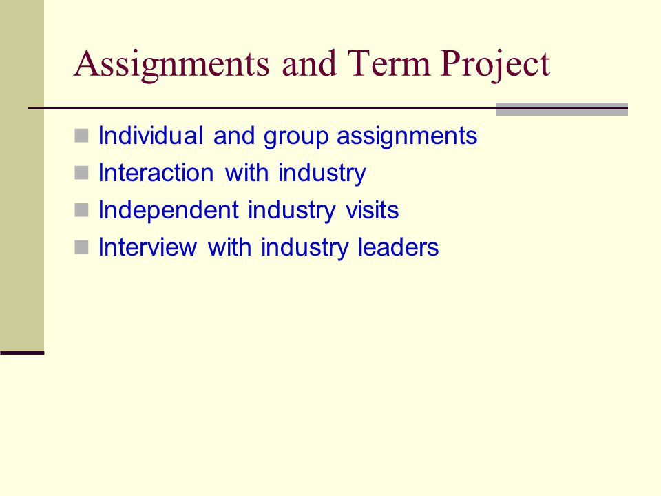 Assignments and Term Project Individual and group assignments Interaction with industry Independent industry visits Interview with industry leaders