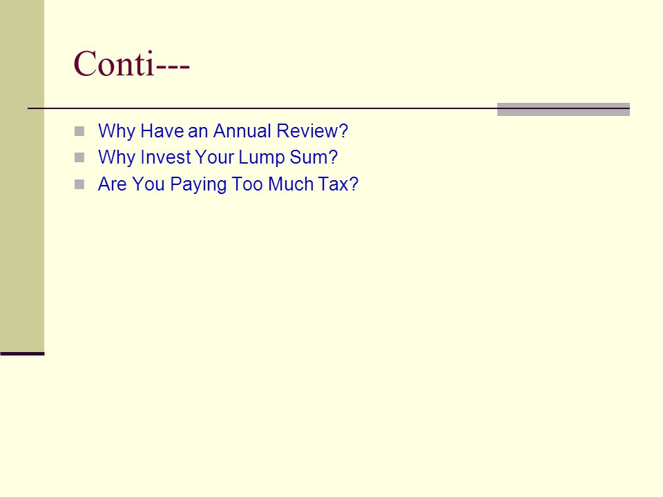 Conti--- Why Have an Annual Review Why Invest Your Lump Sum Are You Paying Too Much Tax
