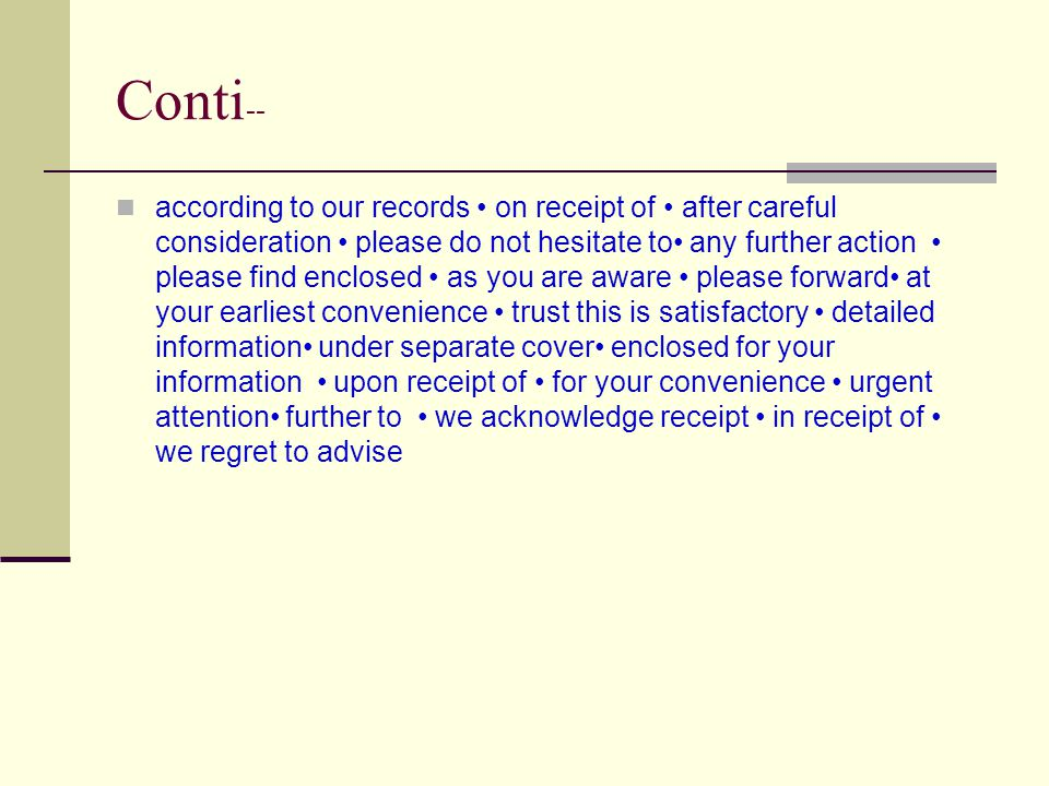 Conti -- according to our records on receipt of after careful consideration please do not hesitate to any further action please find enclosed as you are aware please forward at your earliest convenience trust this is satisfactory detailed information under separate cover enclosed for your information upon receipt of for your convenience urgent attention further to we acknowledge receipt in receipt of we regret to advise