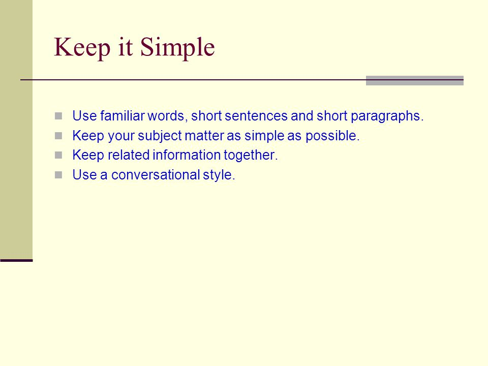 Keep it Simple Use familiar words, short sentences and short paragraphs.