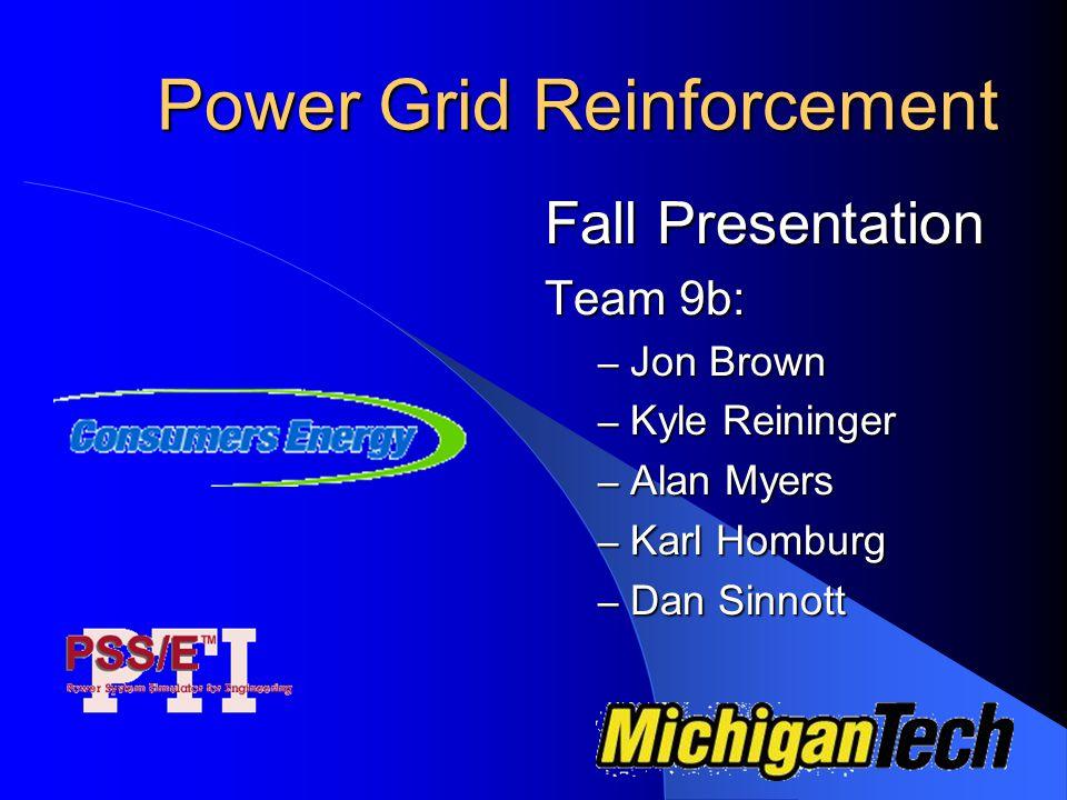 Power Grid Reinforcement Fall Presentation Team 9b: – Jon Brown – Kyle Reininger – Alan Myers – Karl Homburg – Dan Sinnott
