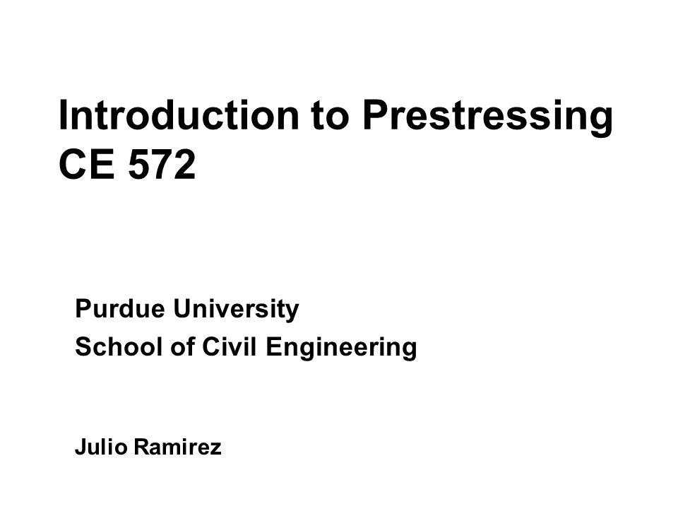 Introduction to Prestressing CE 572 Purdue University School of Civil Engineering Julio Ramirez