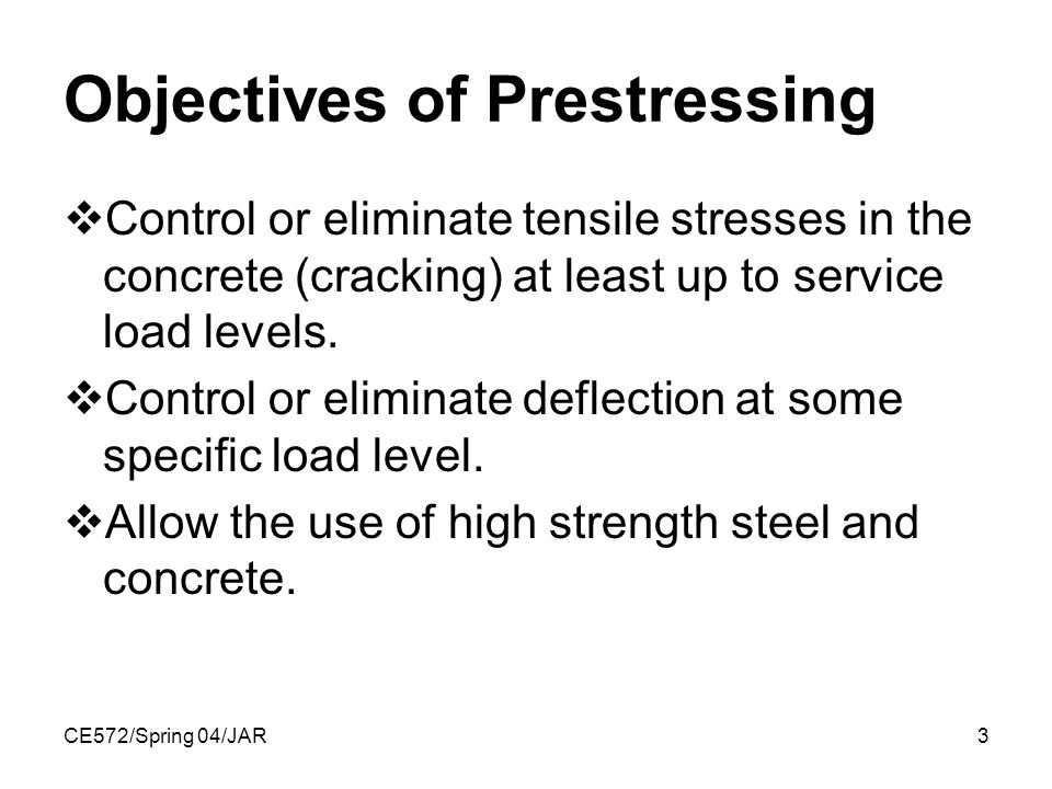 CE572/Spring 04/JAR3 Objectives of Prestressing  Control or eliminate tensile stresses in the concrete (cracking) at least up to service load levels.