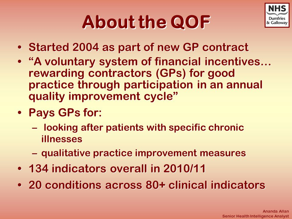 Ananda Allan Senior Health Intelligence Analyst About the QOF Started 2004 as part of new GP contract A voluntary system of financial incentives… rewarding contractors (GPs) for good practice through participation in an annual quality improvement cycle Pays GPs for: – looking after patients with specific chronic illnesses –qualitative practice improvement measures 134 indicators overall in 2010/11 20 conditions across 80+ clinical indicators Started 2004 as part of new GP contract A voluntary system of financial incentives… rewarding contractors (GPs) for good practice through participation in an annual quality improvement cycle Pays GPs for: – looking after patients with specific chronic illnesses –qualitative practice improvement measures 134 indicators overall in 2010/11 20 conditions across 80+ clinical indicators