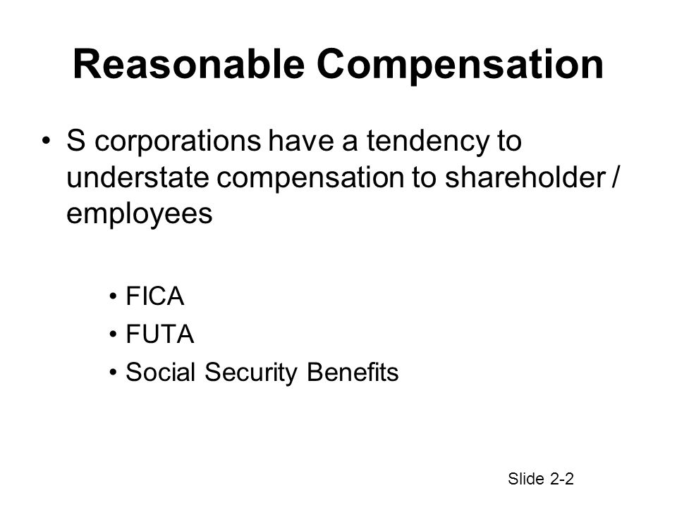 Reasonable Compensation S corporations have a tendency to understate compensation to shareholder / employees FICA FUTA Social Security Benefits Slide 2-2