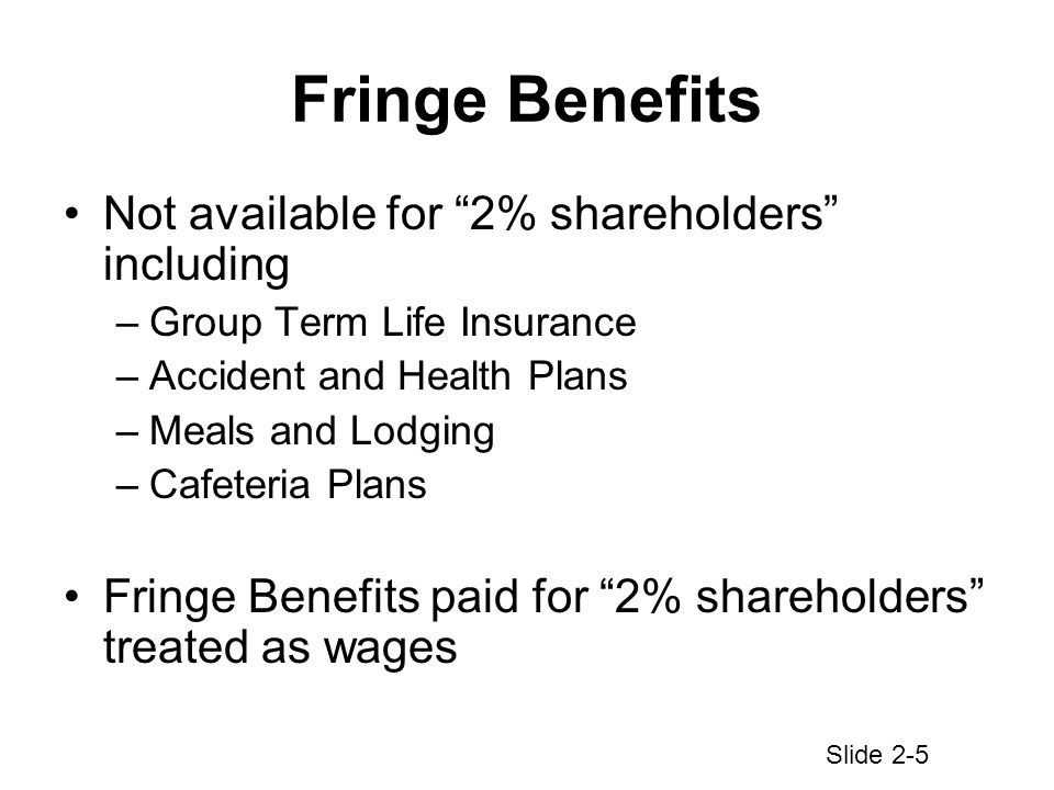Fringe Benefits Not available for 2% shareholders including –Group Term Life Insurance –Accident and Health Plans –Meals and Lodging –Cafeteria Plans Fringe Benefits paid for 2% shareholders treated as wages Slide 2-5