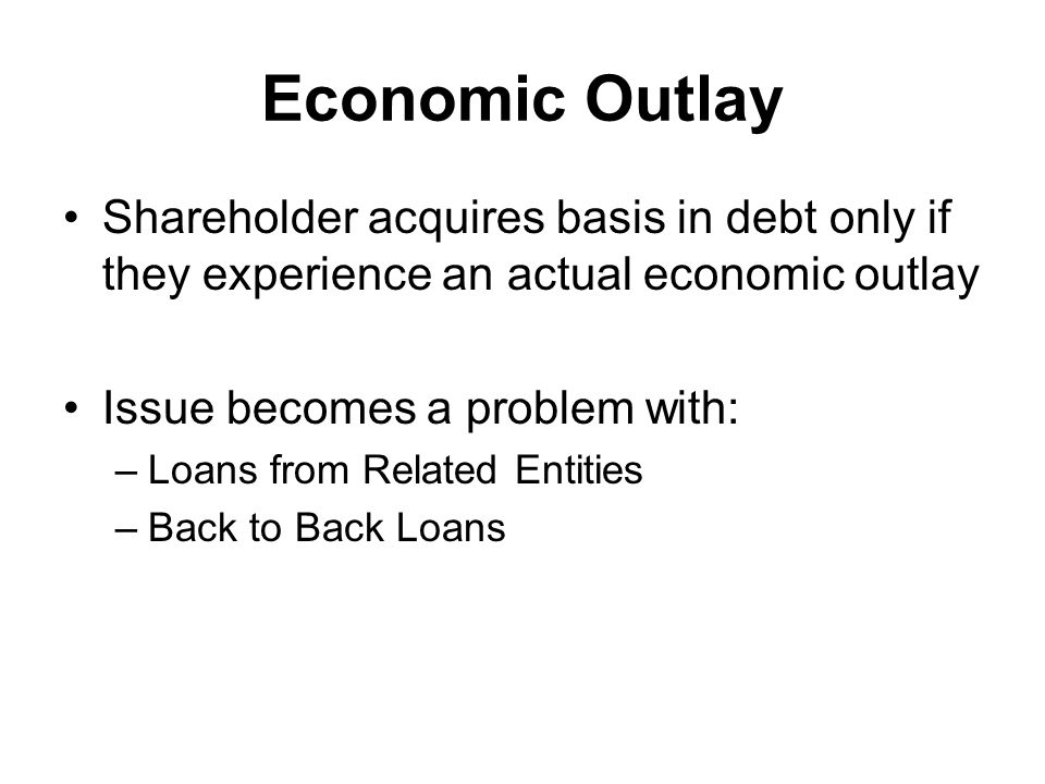 Economic Outlay Shareholder acquires basis in debt only if they experience an actual economic outlay Issue becomes a problem with: –Loans from Related Entities –Back to Back Loans