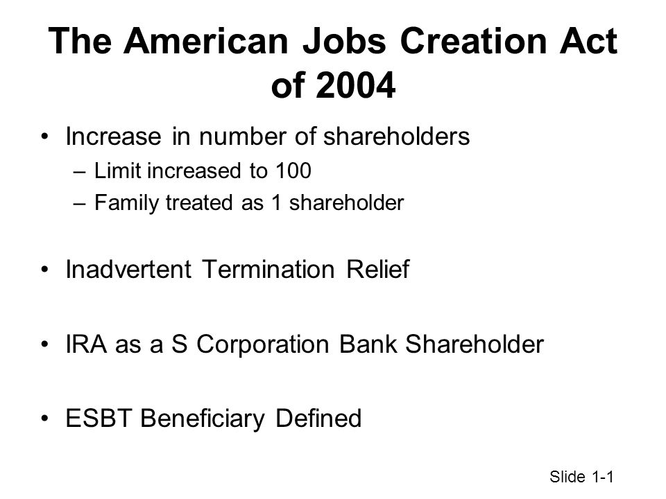 The American Jobs Creation Act of 2004 Increase in number of shareholders –Limit increased to 100 –Family treated as 1 shareholder Inadvertent Termination Relief IRA as a S Corporation Bank Shareholder ESBT Beneficiary Defined Slide 1-1