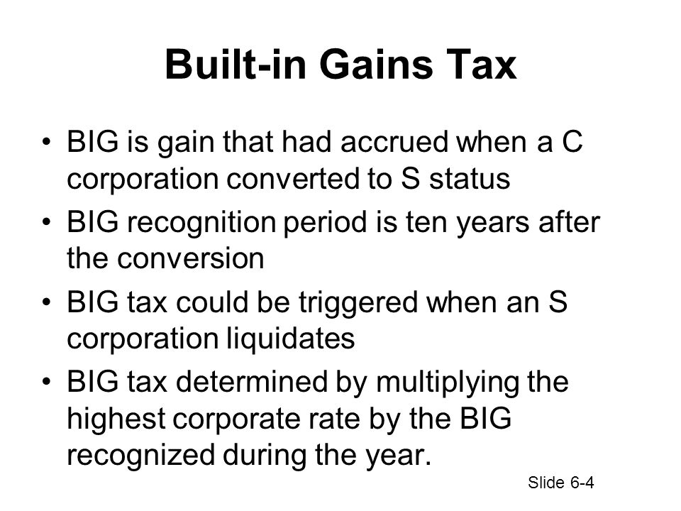 Built-in Gains Tax BIG is gain that had accrued when a C corporation converted to S status BIG recognition period is ten years after the conversion BIG tax could be triggered when an S corporation liquidates BIG tax determined by multiplying the highest corporate rate by the BIG recognized during the year.