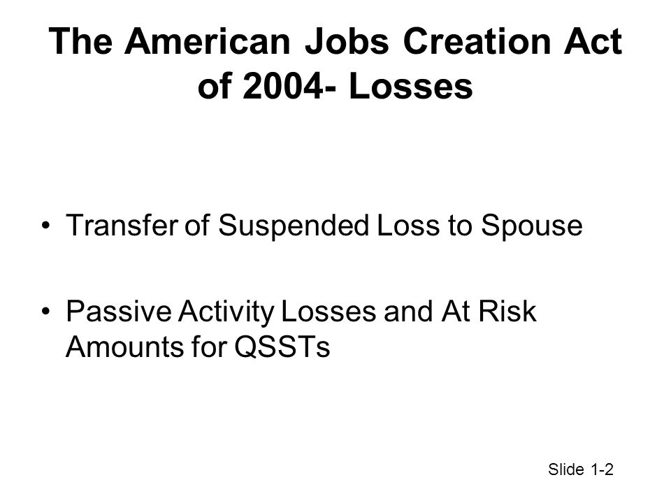 The American Jobs Creation Act of 2004- Losses Transfer of Suspended Loss to Spouse Passive Activity Losses and At Risk Amounts for QSSTs Slide 1-2