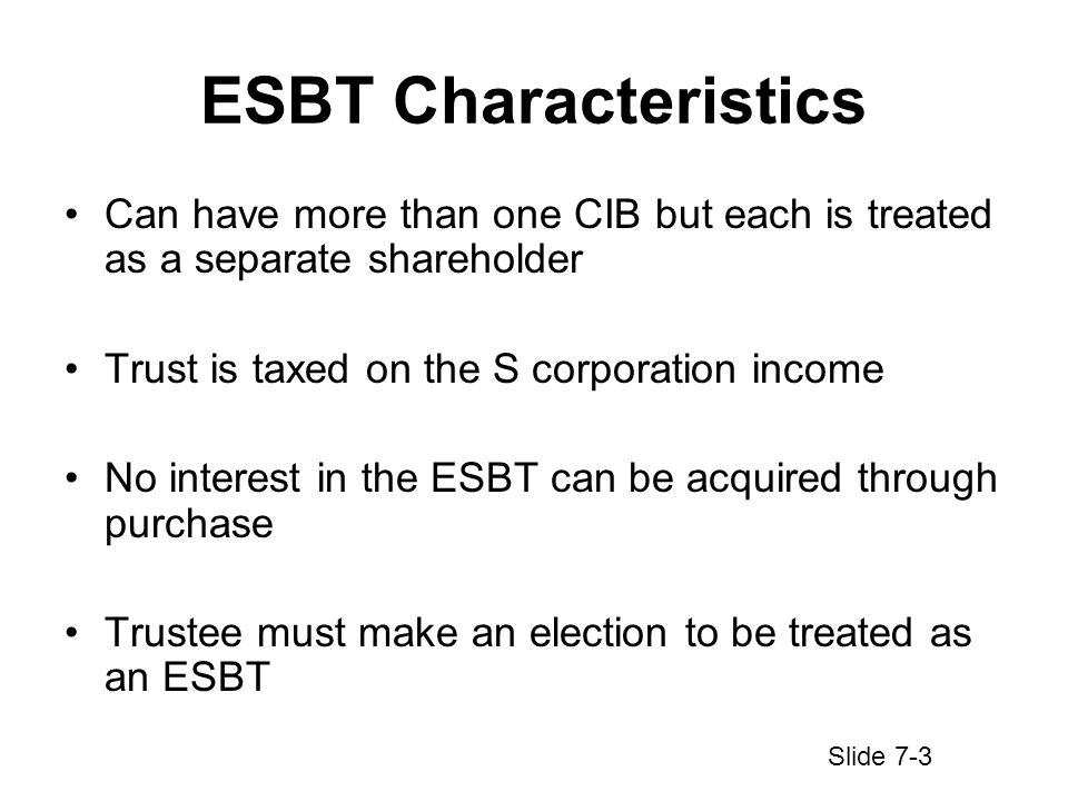 ESBT Characteristics Can have more than one CIB but each is treated as a separate shareholder Trust is taxed on the S corporation income No interest in the ESBT can be acquired through purchase Trustee must make an election to be treated as an ESBT Slide 7-3