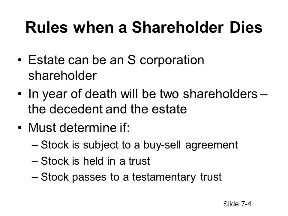 Rules when a Shareholder Dies Estate can be an S corporation shareholder In year of death will be two shareholders – the decedent and the estate Must determine if: –Stock is subject to a buy-sell agreement –Stock is held in a trust –Stock passes to a testamentary trust Slide 7-4