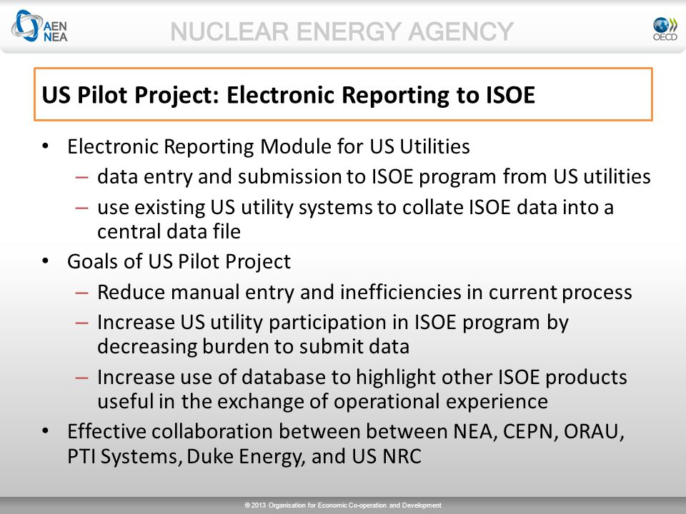 © 2013 Organisation for Economic Co-operation and Development US Pilot Project: Electronic Reporting to ISOE Electronic Reporting Module for US Utilities – data entry and submission to ISOE program from US utilities – use existing US utility systems to collate ISOE data into a central data file Goals of US Pilot Project – Reduce manual entry and inefficiencies in current process – Increase US utility participation in ISOE program by decreasing burden to submit data – Increase use of database to highlight other ISOE products useful in the exchange of operational experience Effective collaboration between between NEA, CEPN, ORAU, PTI Systems, Duke Energy, and US NRC